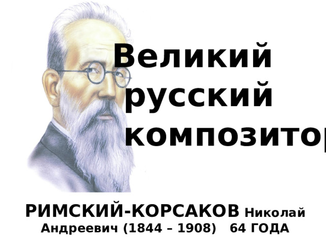 Великий  русский  композитор РИМСКИЙ-КОРСАКОВ Николай Андреевич (1844 – 1908) 64 ГОДА