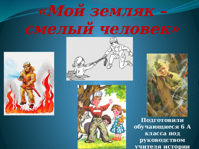 «Мой земляк – смелый человек» Подготовили обучающиеся 6 А класса под руководством учителя истории Шелестенко И.А.