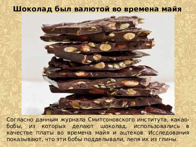 Шоколад был валютой во времена майя   Согласно данным журнала Смитсоновского института, какао-бобы, из которых делают шоколад, использовались в качестве платы во времена майя и ацтеков. Исследования показывают, что эти бобы подделывали, лепя их из глины.