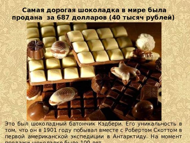 Самая дорогая шоколадка в мире была продана за 687 долларов (40 тысяч рублей)     Это был шоколадный батончик Кэдбери. Его уникальность в том, что он в 1901 году побывал вместе с Робертом Скоттом в первой американской экспедиции в Антарктиду. На момент продажи шоколадке было 100 лет.
