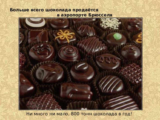 Больше всего шоколада продаётся в аэропорте Брюсселя      Ни много ни мало, 800 тонн шоколада в год!