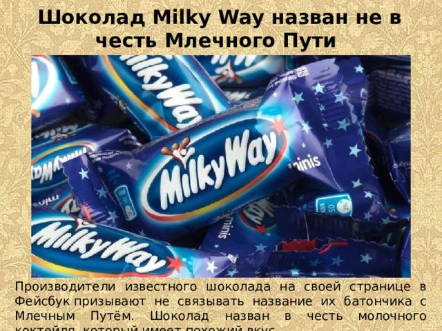 Шоколад Milky Way назван не в честь Млечного Пути Производители известного шоколада на своей странице в Фейсбукпризывают не связывать название их батончика с Млечным Путём. Шоколад назван в честь молочного коктейля, который имеет похожий вкус.