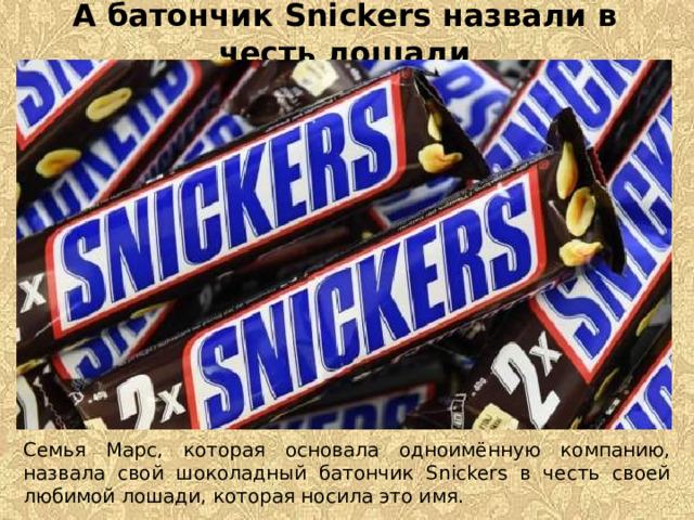 А батончик Snickers назвали в честь лошади Семья Марс, которая основала одноимённую компанию, назвала свой шоколадный батончик Snickers в честь своей любимой лошади, которая носила это имя.