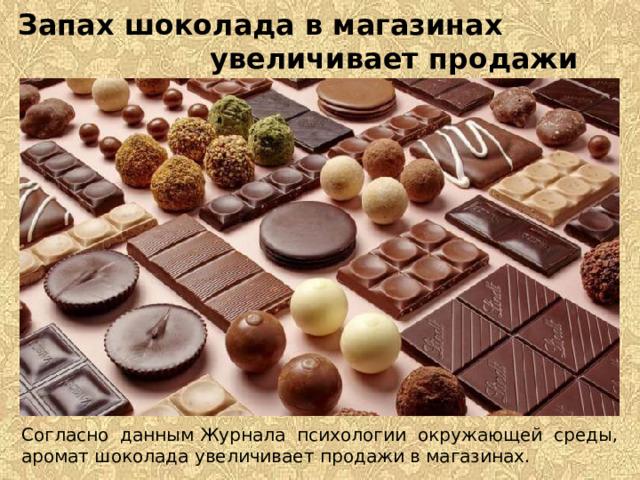 Запах шоколада в магазинах увеличивает продажи Согласно даннымЖурнала психологии окружающей среды, аромат шоколада увеличивает продажи в магазинах.