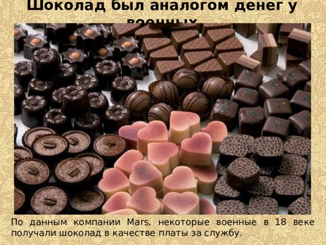Шоколад был аналогом денег у военных По данным компании Mars, некоторые военные в 18 веке получали шоколад в качестве платы за службу.