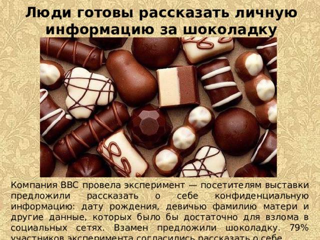 Люди готовы рассказать личную информацию за шоколадку Компания BBC провела эксперимент — посетителям выставки предложили рассказать о себе конфиденциальную информацию: дату рождения, девичью фамилию матери и другие данные, которых было бы достаточно для взлома в социальных сетях. Взамен предложили шоколадку. 79% участников эксперимента согласились рассказать о себе.