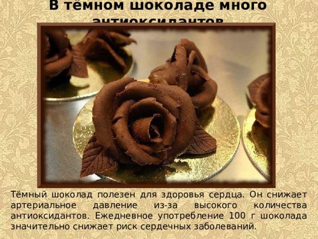 В тёмном шоколаде много антиоксидантов Тёмный шоколад полезен для здоровья сердца. Он снижает артериальное давление из-за высокого количества антиоксидантов. Ежедневное употребление 100 г шоколада значительно снижает риск сердечных заболеваний.