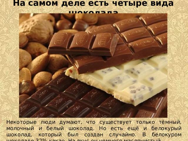 На самом деле есть четыре вида шоколада Некоторые люди думают, что существует только тёмный, молочный и белый шоколад. Но есть ещё и белокурый шоколад, который был создан случайно. В белокуром шоколаде 32% какао. На вкус он немного маслянистый.