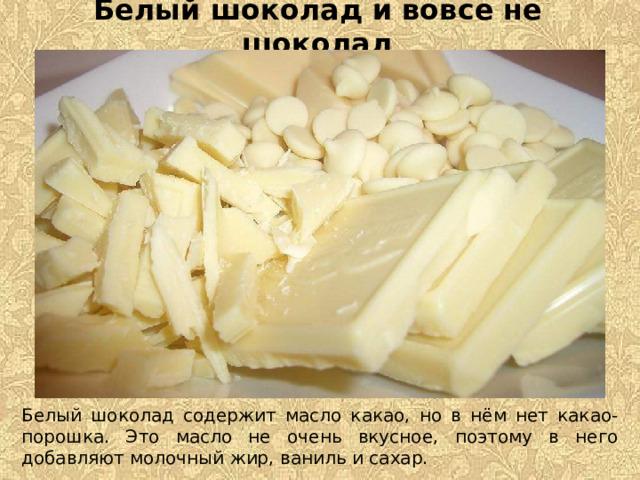 Белый шоколад и вовсе не шоколад Белый шоколад содержит масло какао, но в нём нет какао-порошка. Это масло не очень вкусное, поэтому в него добавляют молочный жир, ваниль и сахар.