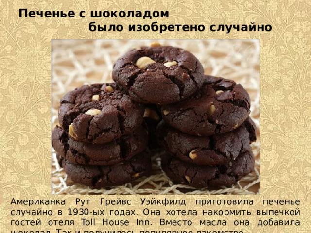 Печенье с шоколадом было изобретено случайно Американка Рут Грейвс Уэйкфилд приготовила печенье случайно в 1930-ых годах. Она хотела накормить выпечкой гостей отеля Toll House Inn. Вместо масла она добавила шоколад. Так и получилось популярное лакомство.