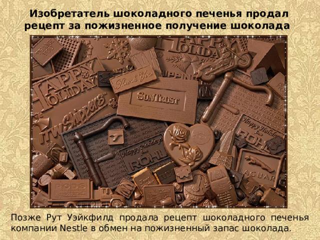 Изобретатель шоколадного печенья продал рецепт за пожизненное получение шоколада   Позже Рут Уэйкфилд продала рецепт шоколадного печенья компании Nestle в обмен на пожизненный запас шоколада.