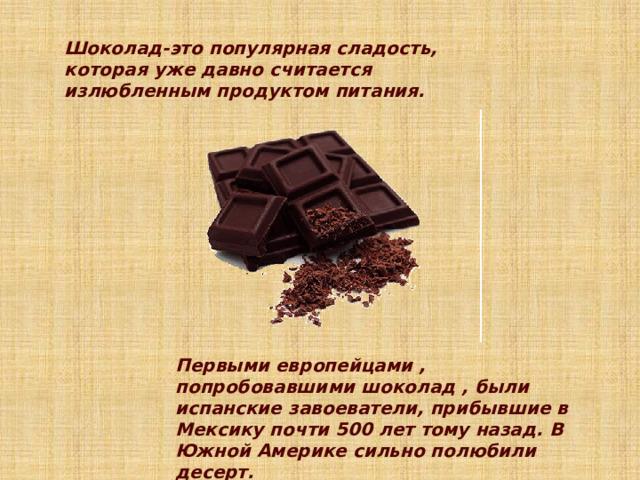 Шоколад-это популярная сладость, которая уже давно считается излюбленным продуктом питания.    Первыми европейцами , попробовавшими шоколад , были испанские завоеватели, прибывшие в Мексику почти 500 лет тому назад. В Южной Америке сильно полюбили десерт.