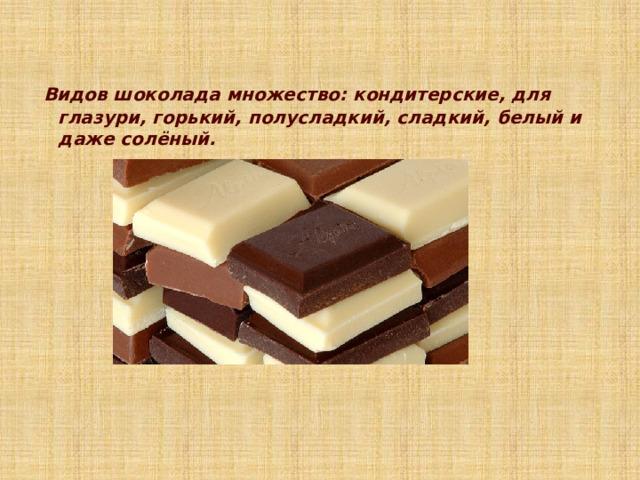 Видов шоколада множество: кондитерские, для глазури, горький, полусладкий, сладкий, белый и даже солёный.