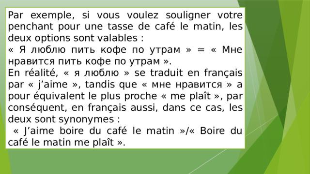 Par exemple, si vous voulez souligner votre penchant pour une tasse de café le matin, les deux options sont valables : « Я люблю пить кофе по утрам » = « Мне нравится пить кофе по утрам ». En réalité, « я люблю » se traduit en français par « j'aime », tandis que « мне нравится » a pour équivalent le plus proche « me plaît », par conséquent, en français aussi, dans ce cas, les deux sont synonymes :  « J'aime boire du café le matin »/« Boire du café le matin me plaît ».