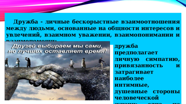 Дружба - личные бескорыстные взаимоотношения между людьми, основанные на общности интересов и увлечений, взаимном уважении, взаимопонимании и взаимопомощи; дружба предполагает личную симпатию, привязанность и затрагивает наиболее интимные, душевные стороны человеческой жизни; одно из лучших нравственных чувств человека.