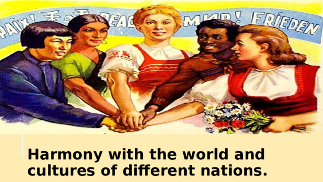 Harmony with the world and cultures of different nations.