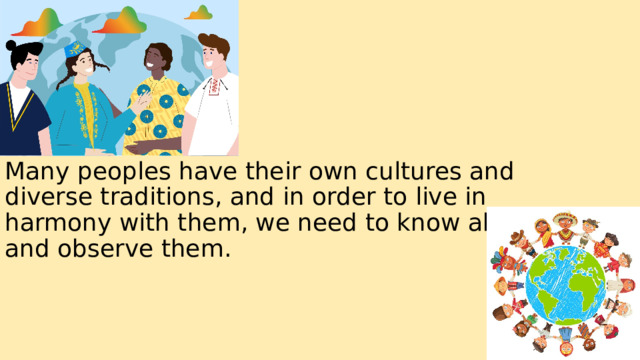 Many peoples have their own cultures and diverse traditions, and in order to live in harmony with them, we need to know about and observe them.