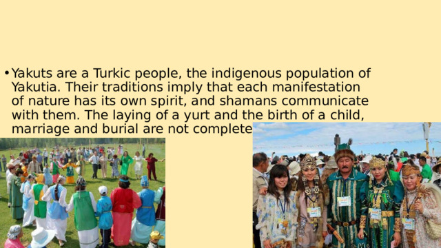 Yakuts are a Turkic people, the indigenous population of Yakutia. Their traditions imply that each manifestation of nature has its own spirit, and shamans communicate with them. The laying of a yurt and the birth of a child, marriage and burial are not complete without a holiday.