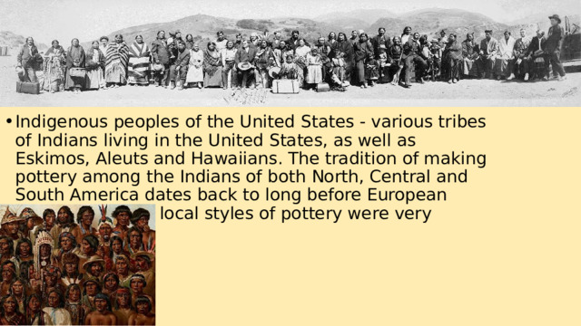 Indigenous peoples of the United States - various tribes of Indians living in the United States, as well as Eskimos, Aleuts and Hawaiians. The tradition of making pottery among the Indians of both North, Central and South America dates back to long before European contact, and the local styles of pottery were very diverse.