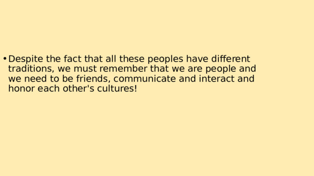 Despite the fact that all these peoples have different traditions, we must remember that we are people and we need to be friends, communicate and interact and honor each other's cultures!