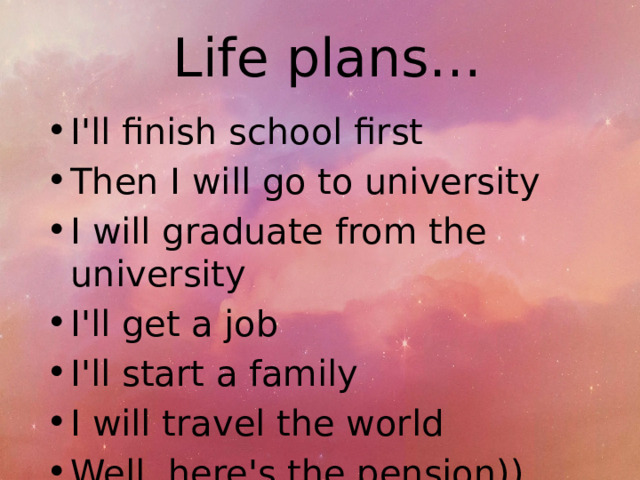 Life plans… I'll finish school first Then I will go to university I will graduate from the university I'll get a job I'll start a family I will travel the world Well, here's the pension))
