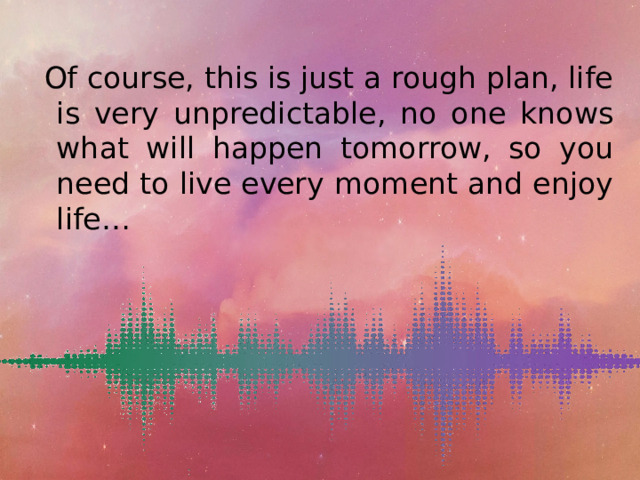 Of course, this is just a rough plan, life is very unpredictable, no one knows what will happen tomorrow, so you need to live every moment and enjoy life…