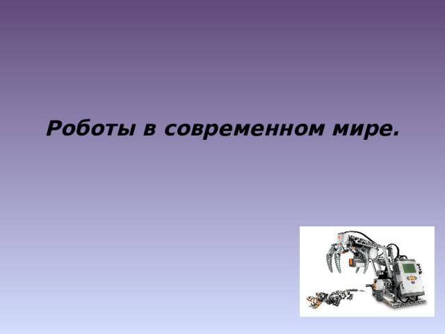 Роботы в современном мире.