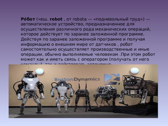 Ро́бот (чеш. robot , от robota — «подневольный труд») — автоматическое устройство, предназначенное для осуществления различного рода механических операций, которое действует по заранее заложенной программе. Действуя по заранее заложенной программе и получая информацию о внешнем мире от датчиков , робот самостоятельно осуществляет производственные и иные операции, обычно выполняемые человеком .При этом робот может как и иметь связь с оператором (получать от него команды), так и действовать автономно.
