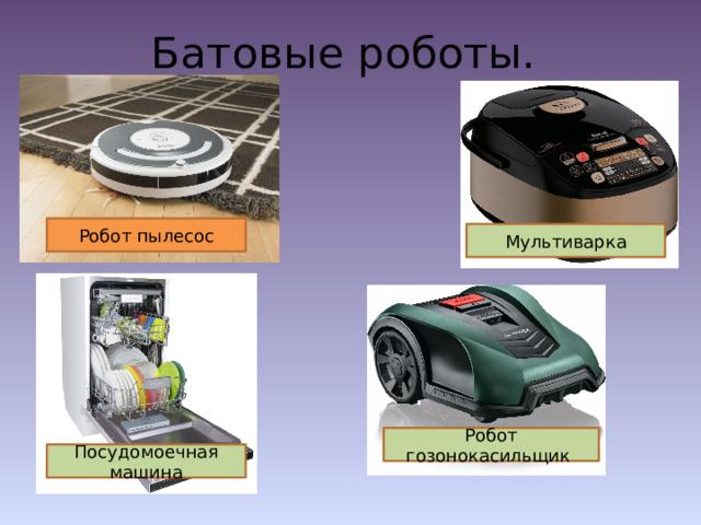 Батовые роботы. Робот пылесос Мультиварка Робот гозонокасильщик Посудомоечная машина