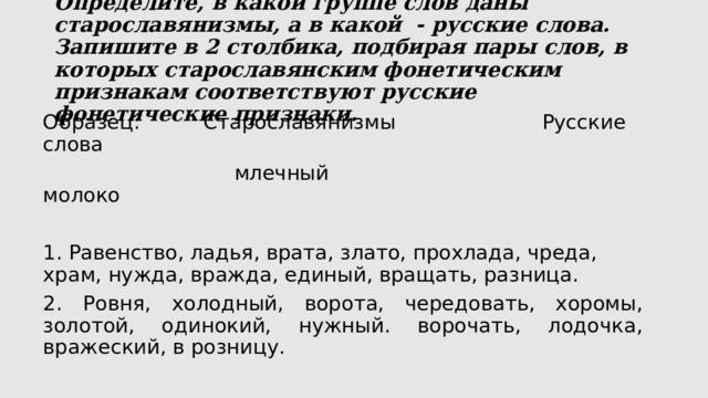 Определите, в какой группе слов даны старославянизмы, а в какой - русские слова. Запишите в 2 столбика, подбирая пары слов, в которых старославянским фонетическим признакам соответствуют русские фонетические признаки.   Образец: Старославянизмы Русские слова  млечный молоко  1. Равенство, ладья, врата, злато, прохлада, чреда, храм, нужда, вражда, единый, вращать, разница. 2. Ровня, холодный, ворота, чередовать, хоромы, золотой, одинокий, нужный. ворочать, лодочка, вражеский, в розницу.