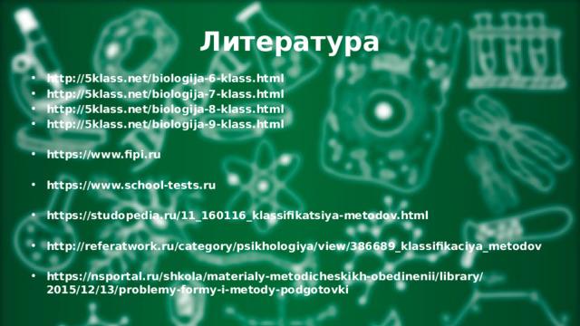Литература http://5klass.net/biologija-6-klass.html http://5klass.net/biologija-7-klass.html http://5klass.net/biologija-8-klass.html http://5klass.net/biologija-9-klass.html  https://www.fipi.ru  https://www.school-tests.ru  https://studopedia.ru/11_160116_klassifikatsiya-metodov.html  http://referatwork.ru/category/psikhologiya/view/386689_klassifikaciya_metodov  https://nsportal.ru/shkola/materialy-metodicheskikh-obedinenii/library/2015/12/13/problemy-formy-i-metody-podgotovki