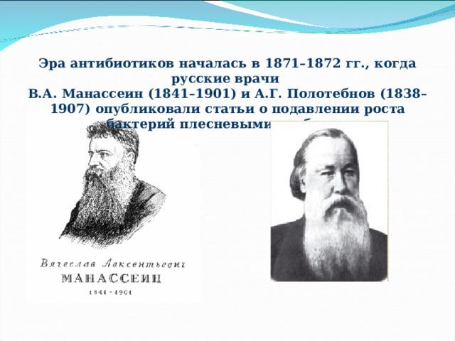 Эра антибиотиков началась в 1871–1872 гг., когда русские врачи В.А. Манассеин (1841–1901) и А.Г. Полотебнов (1838–1907) опубликовали статьи о подавлении роста бактерий плесневыми грибами.