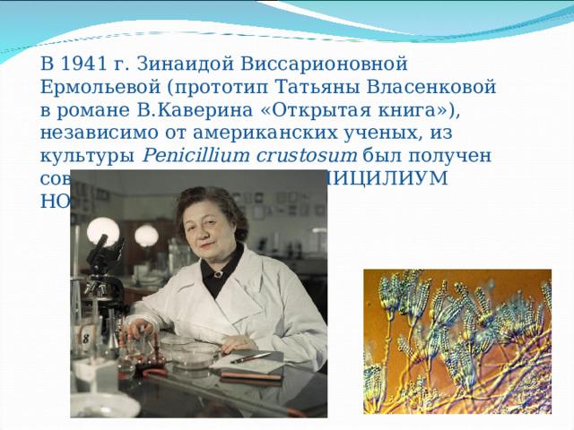 В 1941 г. Зинаидой Виссарионовной Ермольевой (прототип Татьяны Власенковой в романе В.Каверина «Открытая книга»), независимо от американских ученых, из культуры Penicillium crustosum был получен советский пенициллин. ПЕНИЦИЛИУМ НОТАТУМ.