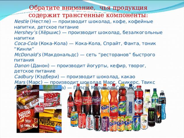 """Обратите внимание, чья продукция содержит трансгенные компоненты: Nestle (Нестле) — производит шоколад, кофе, кофейные напитки, детское питание Hershey ' s (Хёршис) — производит шоколад, безалкогольные напитки Coca-Cola (Кока-Кола) — Кока-Кола, Спрайт, Фанта, тоник """" Кинли """"  McDonald ' s (Макдональдс) — сеть """" ресторанов """" быстрого питания Danon (Данон) — производит йогурты, кефир, творог, детское питание Cadbury (Кэдбери) — производит шоколад, какао Mars (Марс) — производит шоколад Марс, Сникерс, Твикс PepsiCo (Пепси-Кола) — Пепси, Миринда, Севен-Ап"""