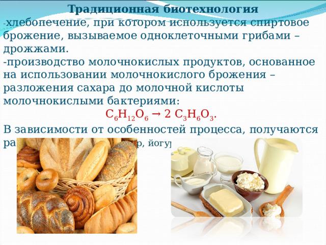 Традиционная биотехнология - хлебопечение, при котором используется спиртовое брожение, вызываемое одноклеточными грибами – дрожжами. -производство молочнокислых продуктов, основанное на использовании молочнокислого брожения – разложения сахара до молочной кислоты молочнокислыми бактериями: С 6 Н 12 О 6 → 2 С 3 Н 6 О 3 . В зависимости от особенностей процесса, получаются разные продукты  ( кефир, йогурт, сметану…)