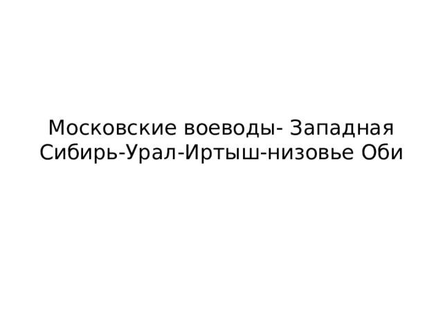 Московские воеводы- Западная Сибирь-Урал-Иртыш-низовье Оби