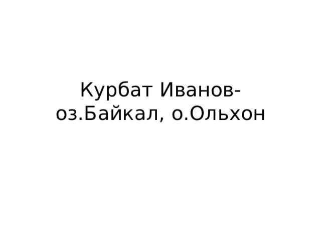 Курбат Иванов-оз.Байкал, о.Ольхон