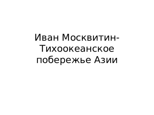 Иван Москвитин- Тихоокеанское побережье Азии