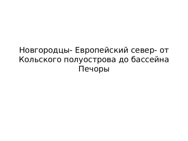 Новгородцы- Европейский север- от Кольского полуострова до бассейна Печоры