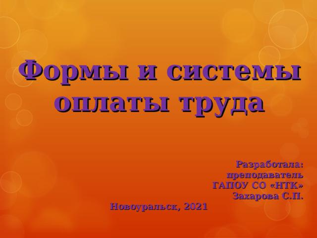 Формы и системы оплаты труда     Разработала: преподаватель ГАПОУ СО «НТК» Захарова С.П. Новоуральск, 2021