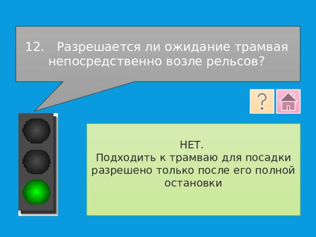 12.  Разрешается ли ожидание трамвая непосредственно возле рельсов? НЕТ. Подходить к трамваю для посадки разрешено только после его полной остановки