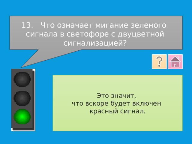 13.  Что означает мигание зеленого сигнала в светофоре с двуцветной сигнализацией? Это значит, что вскоре будет включен красный сигнал.