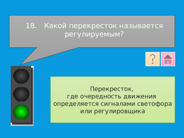 18.  Какой перекресток называется регулируемым? Перекресток, где очередность движения определяется сигналами светофора или регулировщика