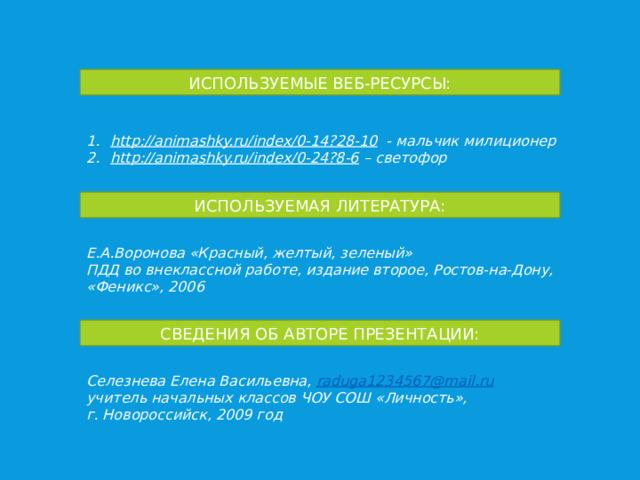 ИСПОЛЬЗУЕМЫЕ ВЕБ-РЕСУРСЫ: http://animashky.ru/index/0-14?28-10  - мальчик милиционер http://animashky.ru/index/0-24?8-6 – светофор ИСПОЛЬЗУЕМАЯ ЛИТЕРАТУРА: Е.А.Воронова «Красный, желтый, зеленый» ПДД во внеклассной работе, издание второе, Ростов-на-Дону, «Феникс», 2006 СВЕДЕНИЯ ОБ АВТОРЕ ПРЕЗЕНТАЦИИ: Селезнева Елена Васильевна, raduga 1234567@ mail . ru учитель начальных классов ЧОУ СОШ «Личность», г. Новороссийск, 2009 год