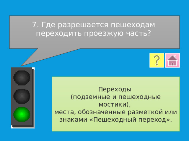 7. Где разрешается пешеходам переходить проезжую часть? Переходы (подземные и пешеходные мостики), места, обозначенные разметкой или знаками «Пешеходный переход».