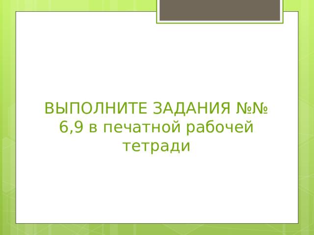 ВЫПОЛНИТЕ ЗАДАНИЯ №№ 6,9 в печатной рабочей тетради