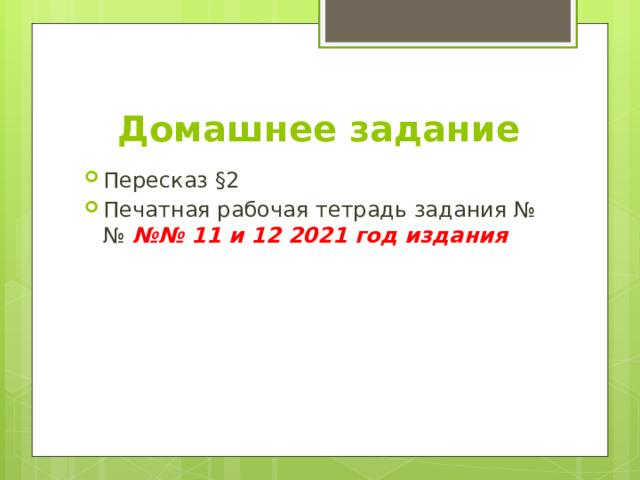 Домашнее задание Пересказ §2 Печатная рабочая тетрадь задания №№ №№ 11 и 12 2021 год издания