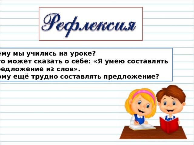 Чему мы учились на уроке? Кто может сказать о себе: «Я умею составлять предложение из слов». Кому ещё трудно составлять предложение?