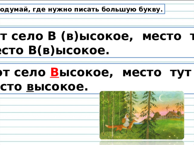 Подумай, где нужно писать большую букву.  Вот село В (в)ысокое, место тут  место В(в)ысокое.  Вот село В ысокое, место тут место в ысокое.