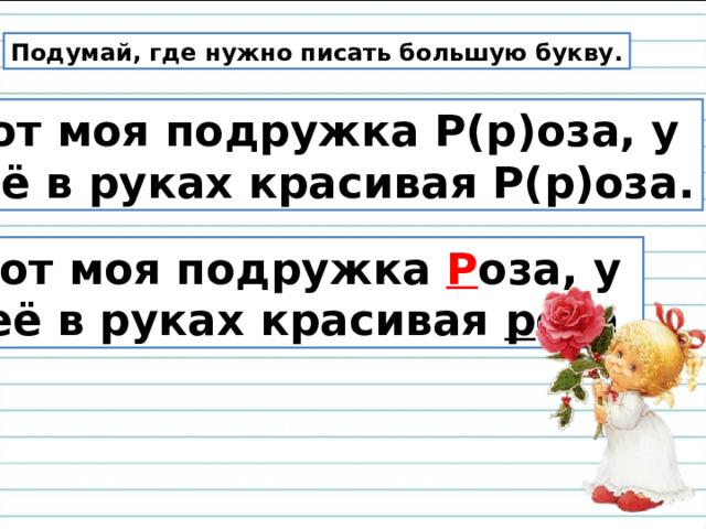 Подумай, где нужно писать большую букву.  Вот моя подружка Р(р)оза, у неё в руках красивая Р(р)оза.  Вот моя подружка Р оза, у неё в руках красивая р оза.